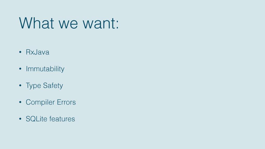 What we want: • RxJava • Immutability • Type Sa...