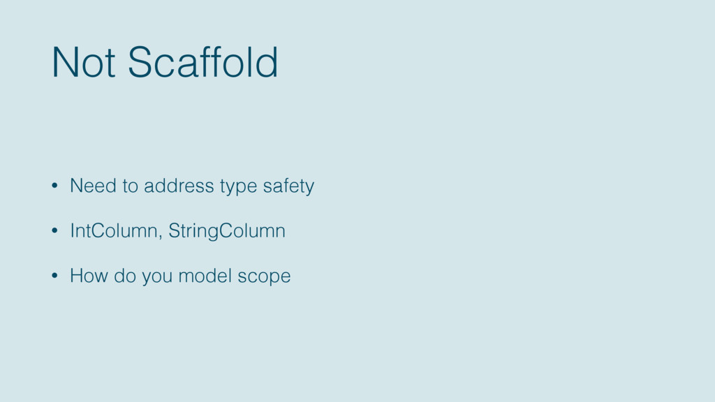 Not Scaffold • Need to address type safety • In...