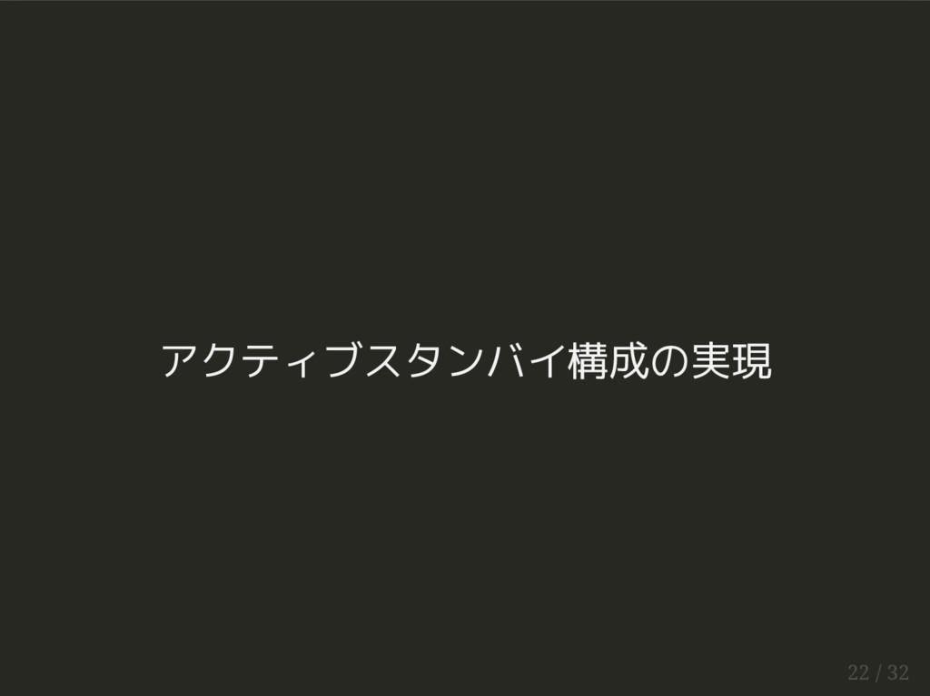 アクティブスタンバイ構成の実現 22 / 32