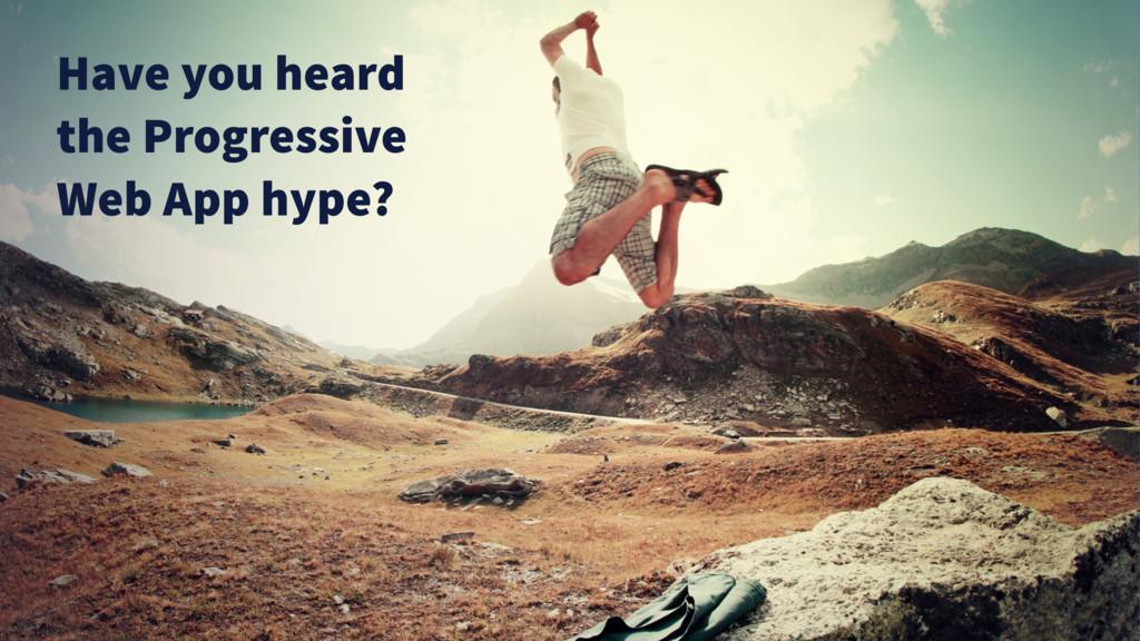 Have you heard the Progressive Web App hype?