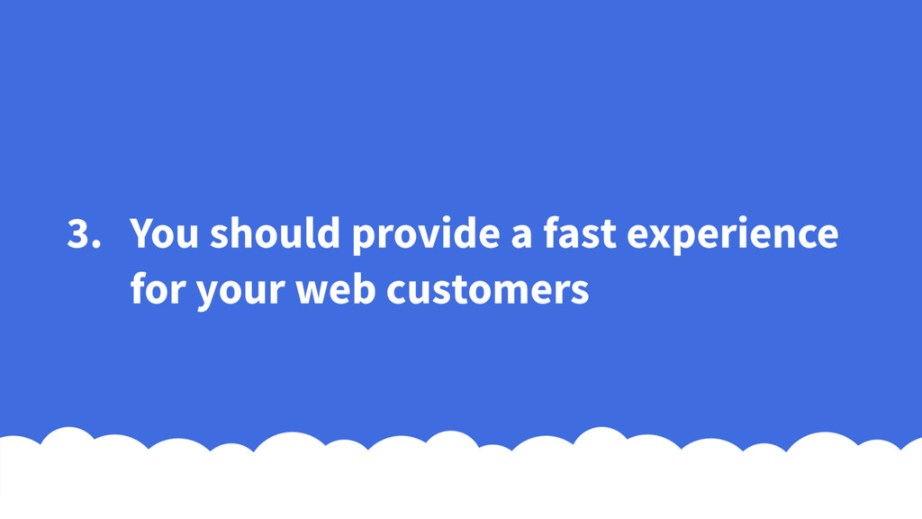 3. You should provide a fast experience for you...