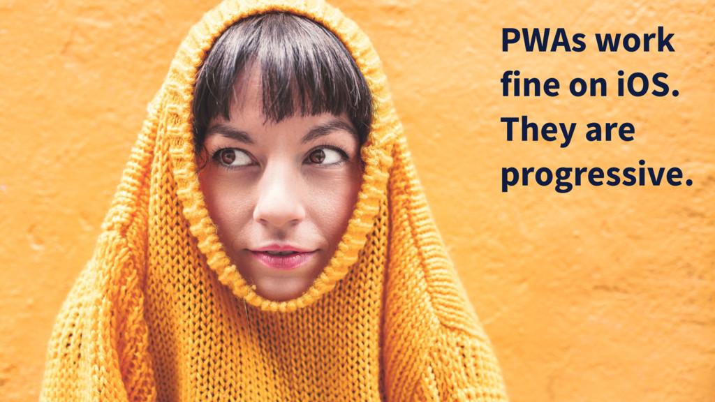 PWAs work fine on iOS. They are progressive.