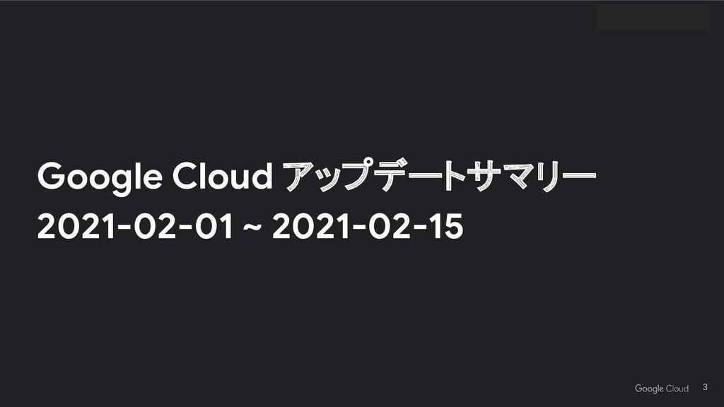 Google Cloud アップデートサマリー 2021-02-01 ~ 2021-02-15...
