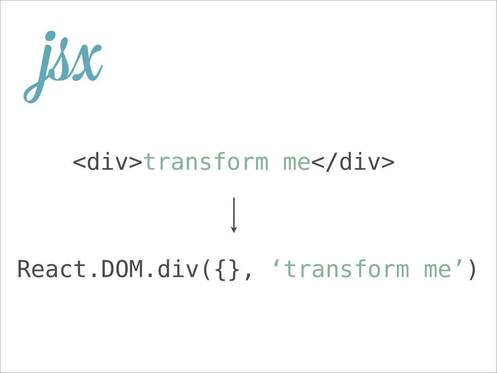 <div>transform me</div> React.DOM.div({}, 'tran...