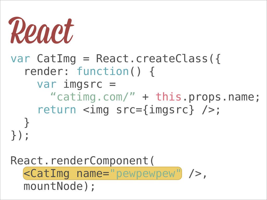 React var CatImg = React.createClass({ render: ...