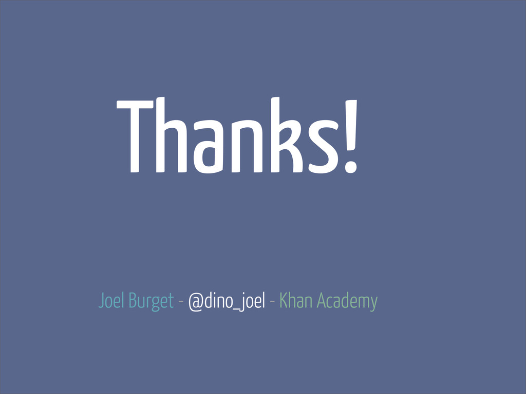 Thanks! Joel Burget - @dino_joel - Khan Academy