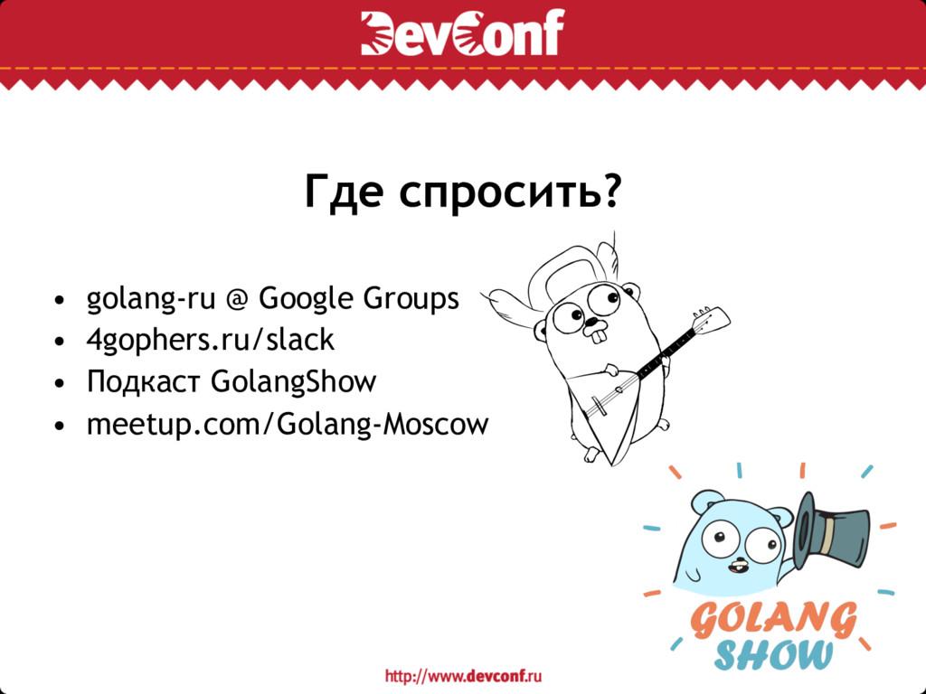 Где спросить? • golang-ru @ Google Groups • 4go...