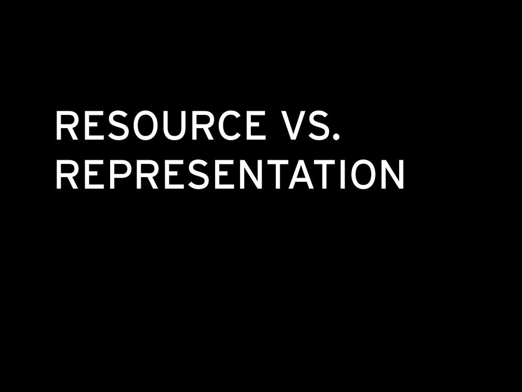 RESOURCE VS. REPRESENTATION