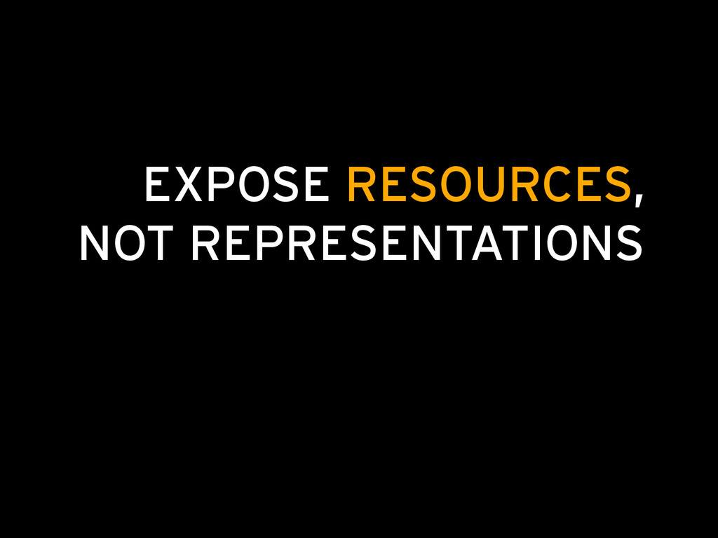 EXPOSE RESOURCES, NOT REPRESENTATIONS