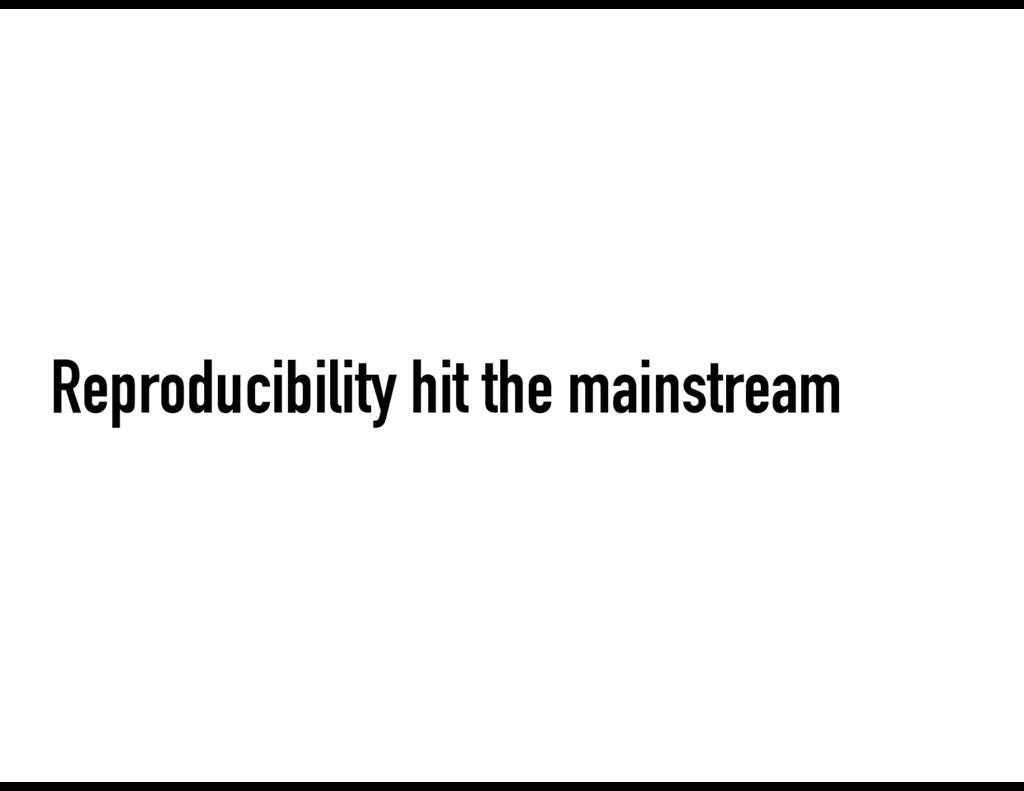 Reproducibility hit the mainstream