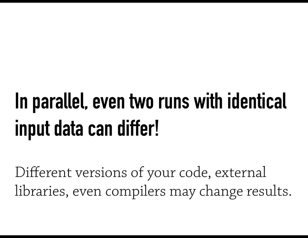 In parallel, even two runs with identical input...