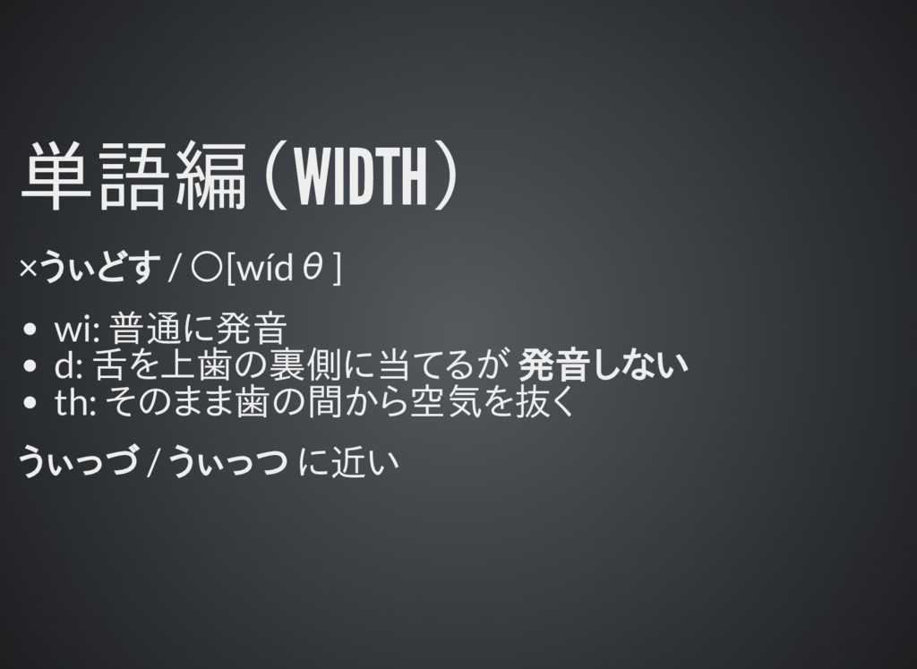 単語編(WIDTH) ×うぃどす / ○[wídθ] wi: 普通に発音 d: 舌を上歯の裏側...