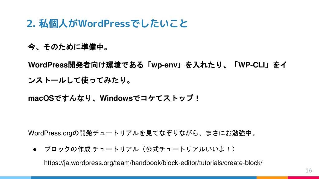 2. 私個人がWordPressでしたいこと 16 今、そのために準備中。 WordPress...