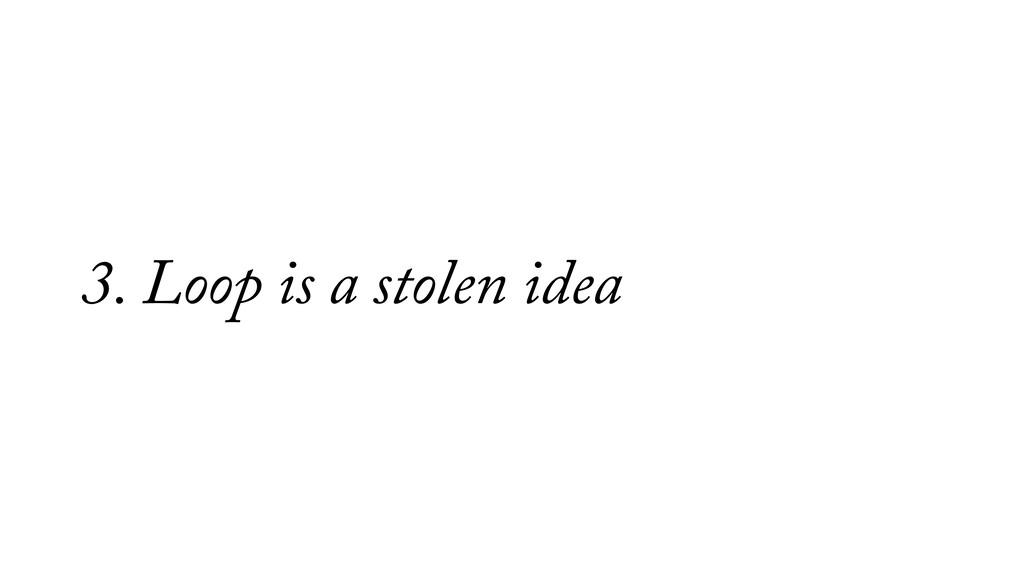 3. Loop is a stolen idea