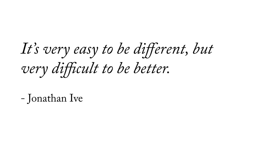 It's very easy to be different, but very difficult...