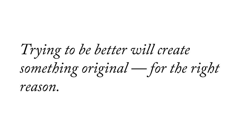 Trying to be better will create something origi...