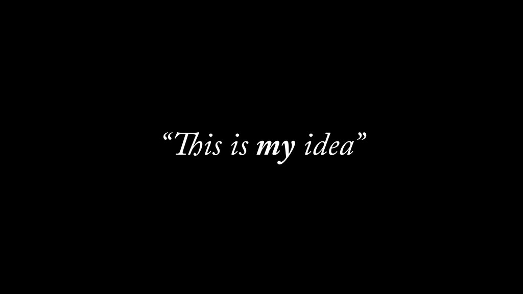 """""""This is my idea"""""""