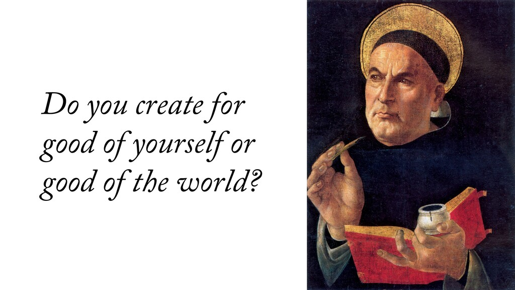 Do you create for good of yourself or good of t...