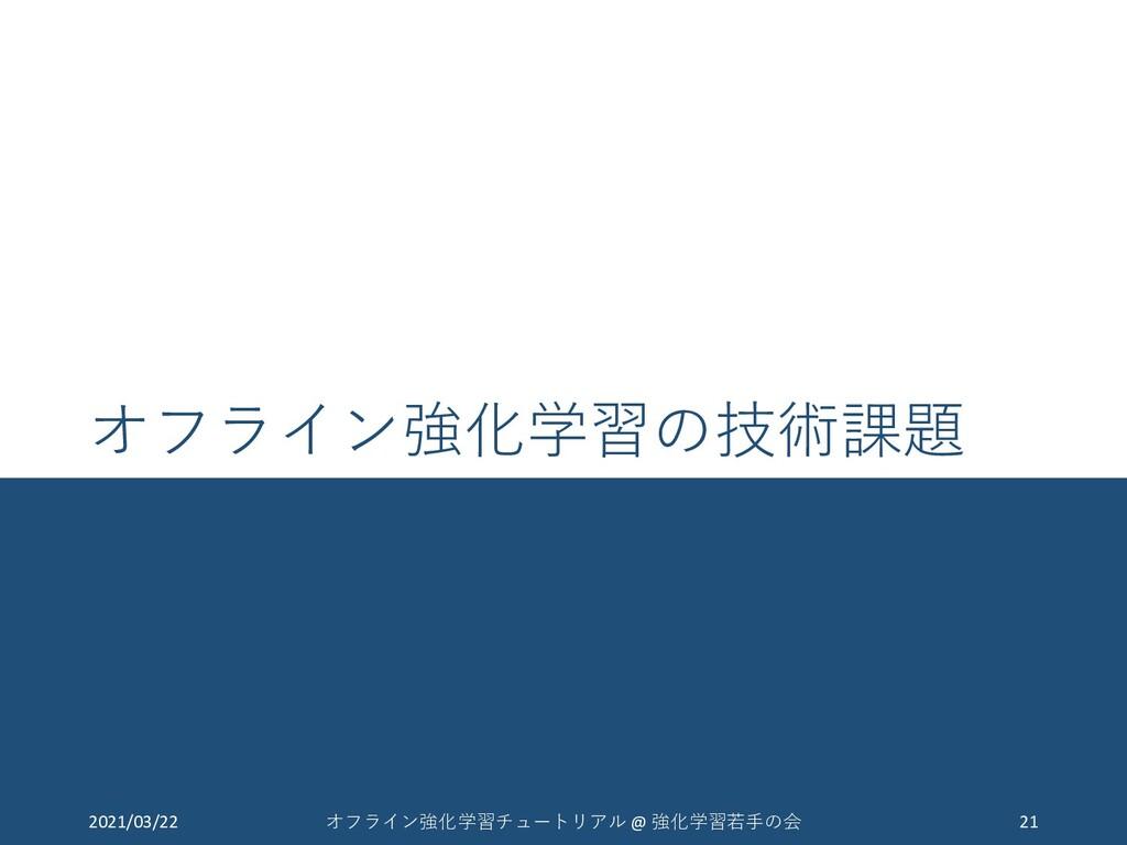 オフライン強化学習の技術課題 2021/03/22 21 オフライン強化学習チュートリアル @...