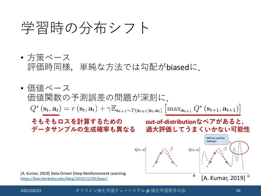学習時の分布シフト • 方策ベース 評価時同様,単純な方法では勾配がbiasedに. • 価値...