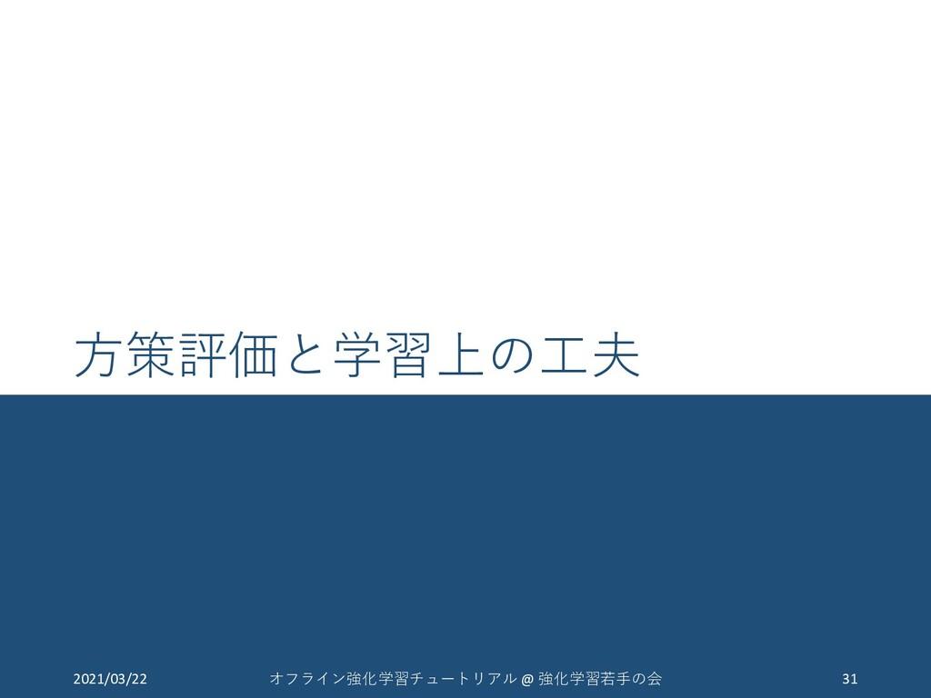 方策評価と学習上の工夫 2021/03/22 31 オフライン強化学習チュートリアル @ 強化...