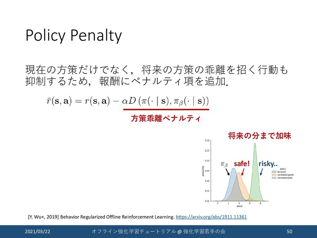 Policy Penalty 現在の方策だけでなく,将来の方策の乖離を招く行動も 抑制するため...