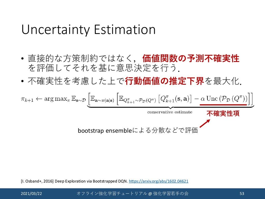 Uncertainty Estimation • 直接的な方策制約ではなく,価値関数の予測不確...