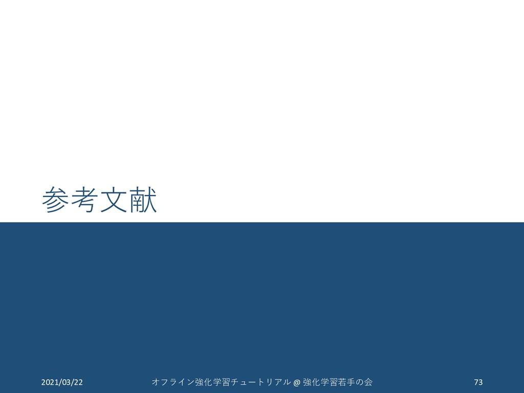 参考文献 2021/03/22 73 オフライン強化学習チュートリアル @ 強化学習若手の会