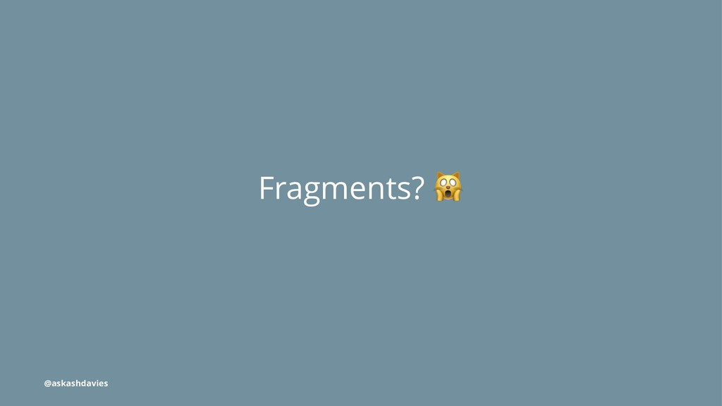 Fragments? @askashdavies
