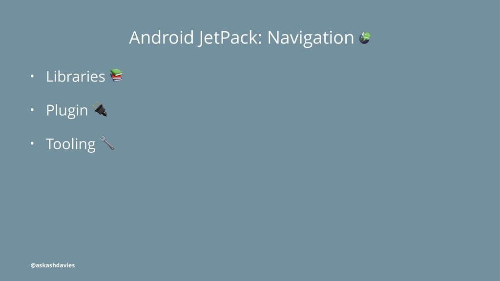 Android JetPack: Navigation • Libraries ! • Plu...