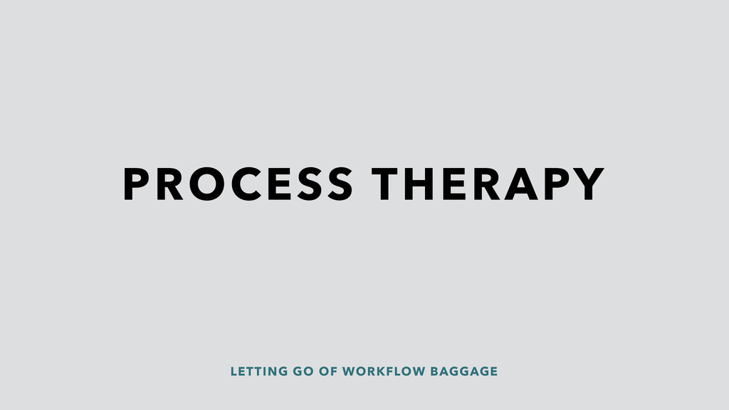 PROCESS THERAPY LETTING GO OF WORKFLOW BAGGAGE