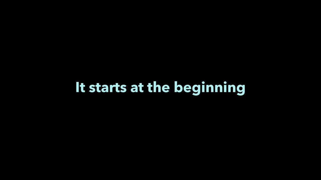 It starts at the beginning