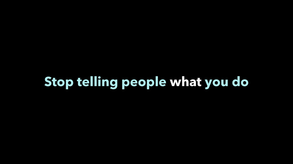 Stop telling people what you do