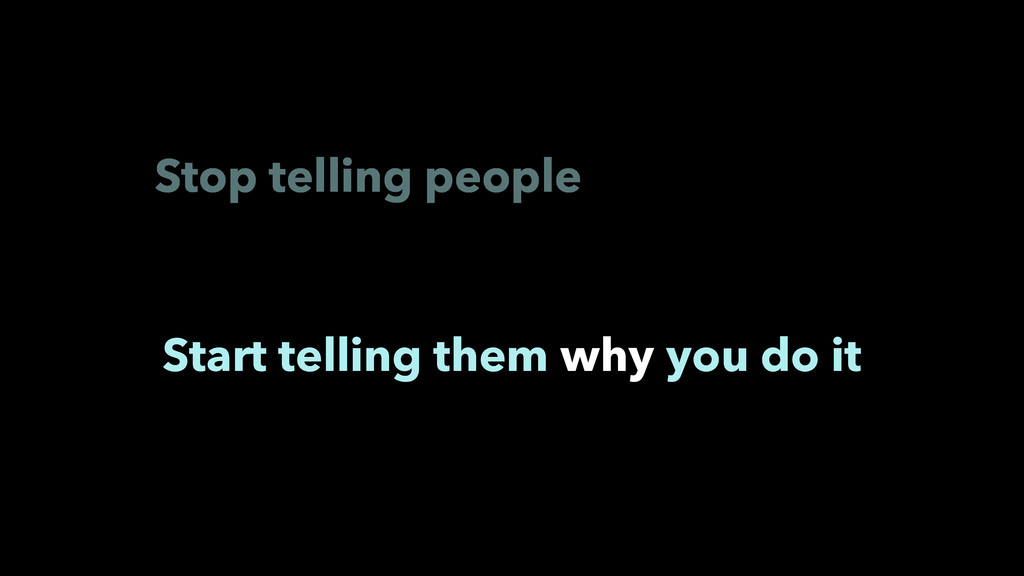 Stop telling people Start telling them why you ...