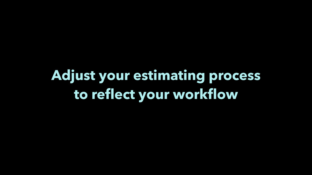 Adjust your estimating process to reflect your w...