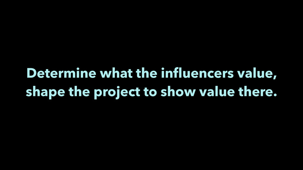 Determine what the influencers value, shape the ...