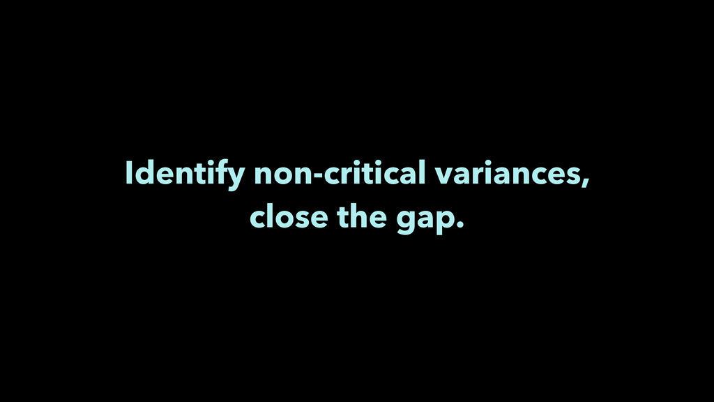 Identify non-critical variances, close the gap.