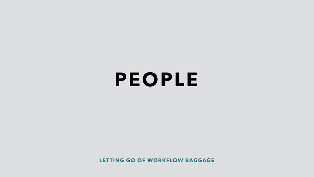 PEOPLE LETTING GO OF WORKFLOW BAGGAGE