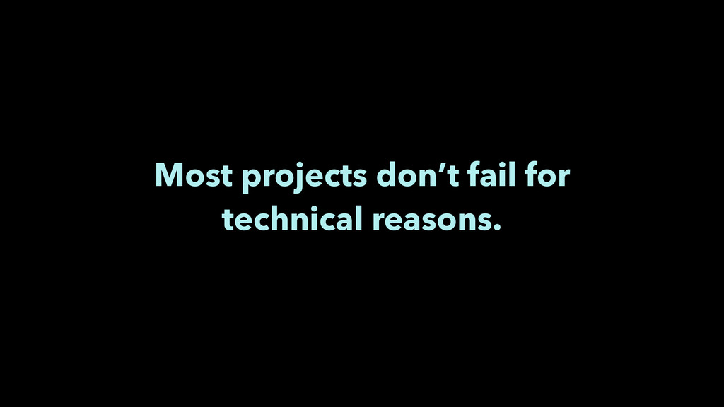 Most projects don't fail for technical reasons.