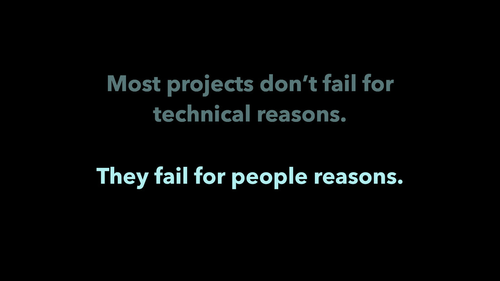 They fail for people reasons. Most projects don...