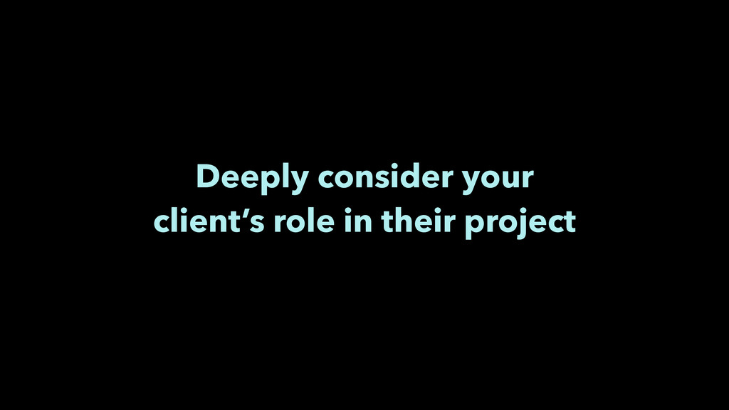 Deeply consider your client's role in their pro...