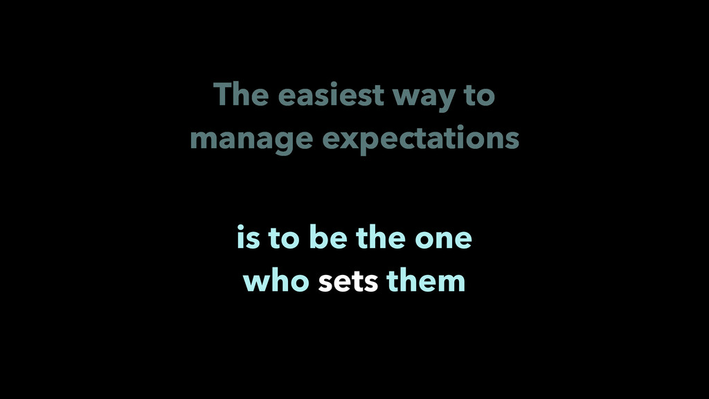The easiest way to manage expectations is to be...