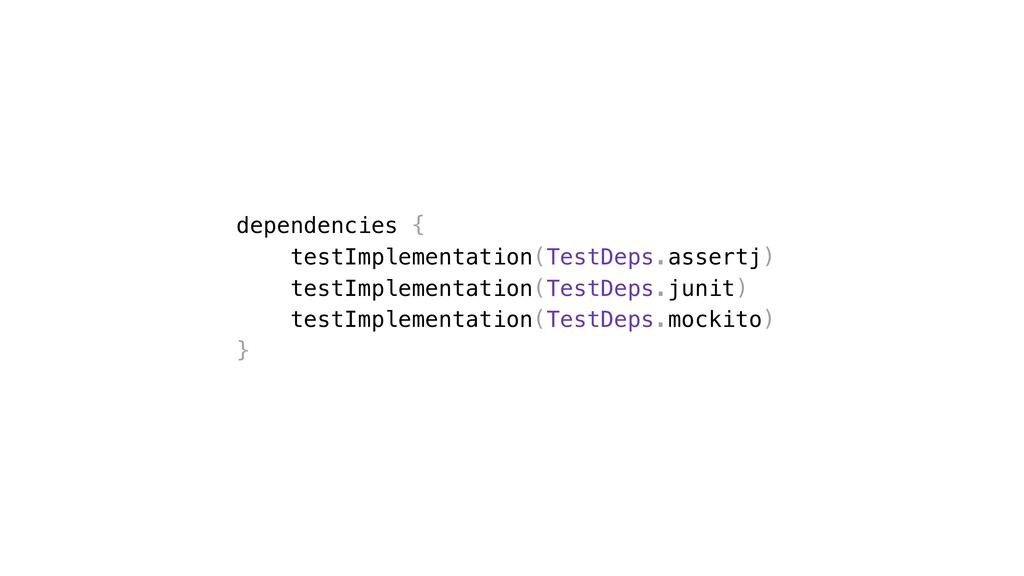 dependencies { testImplementation(TestDeps.asse...
