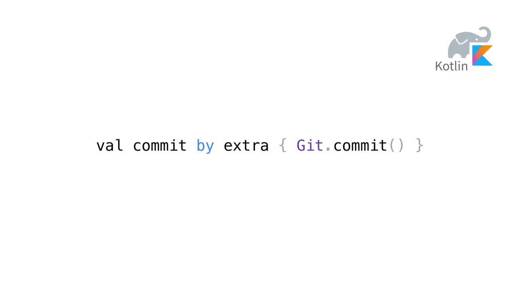 val commit by extra { Git.commit() } Kotlin