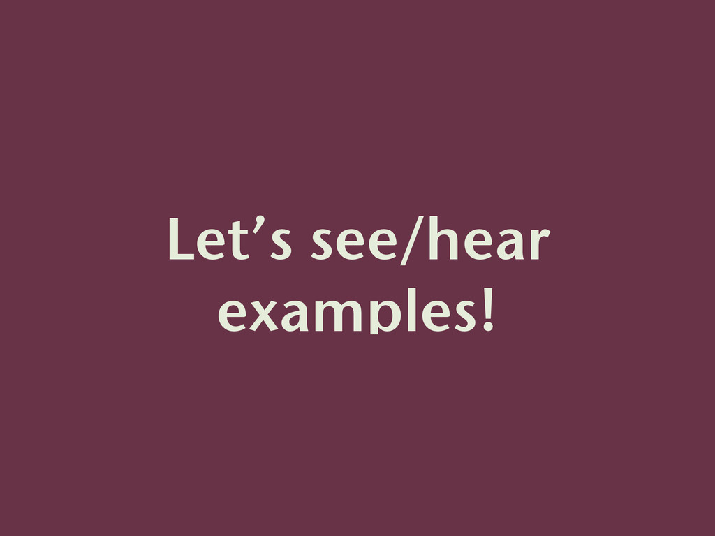 Let's see/hear examples!