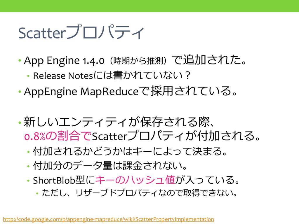 Scatterプロパティ • App Engine 1.4.0(時期から推測)で追加された。 ...