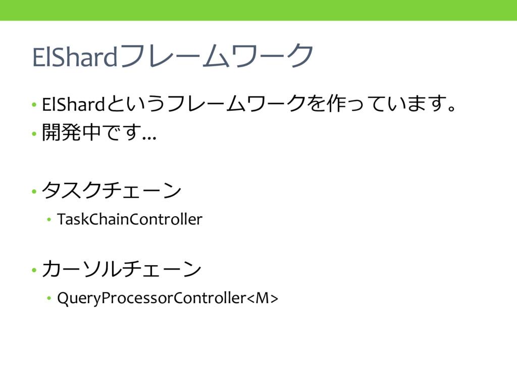 ElShardフレームワーク • ElShardというフレームワークを作っています。 • 開発...