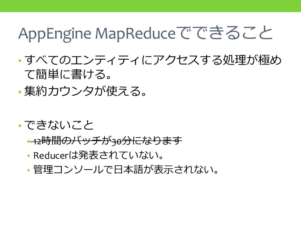 AppEngine MapReduceでできること • すべてのエンティティにアクセスする処理...