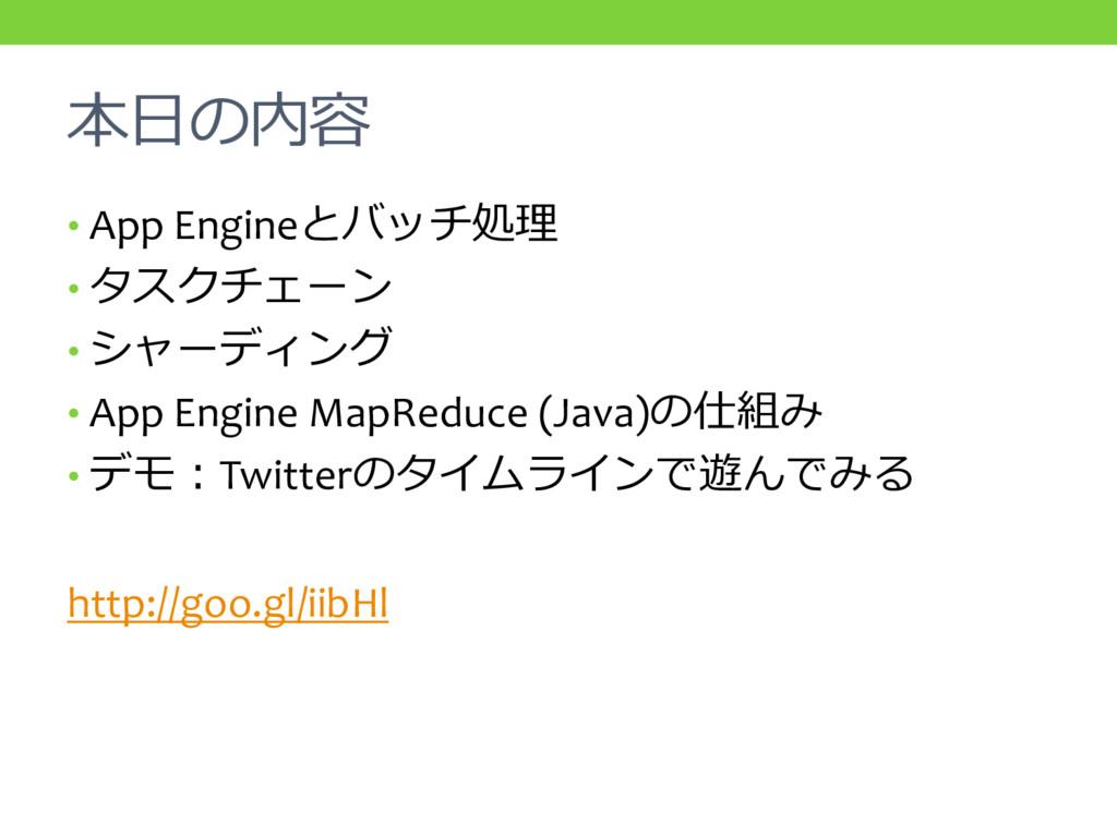 本日の内容 • App Engineとバッチ処理 • タスクチェーン • シャーディング • ...