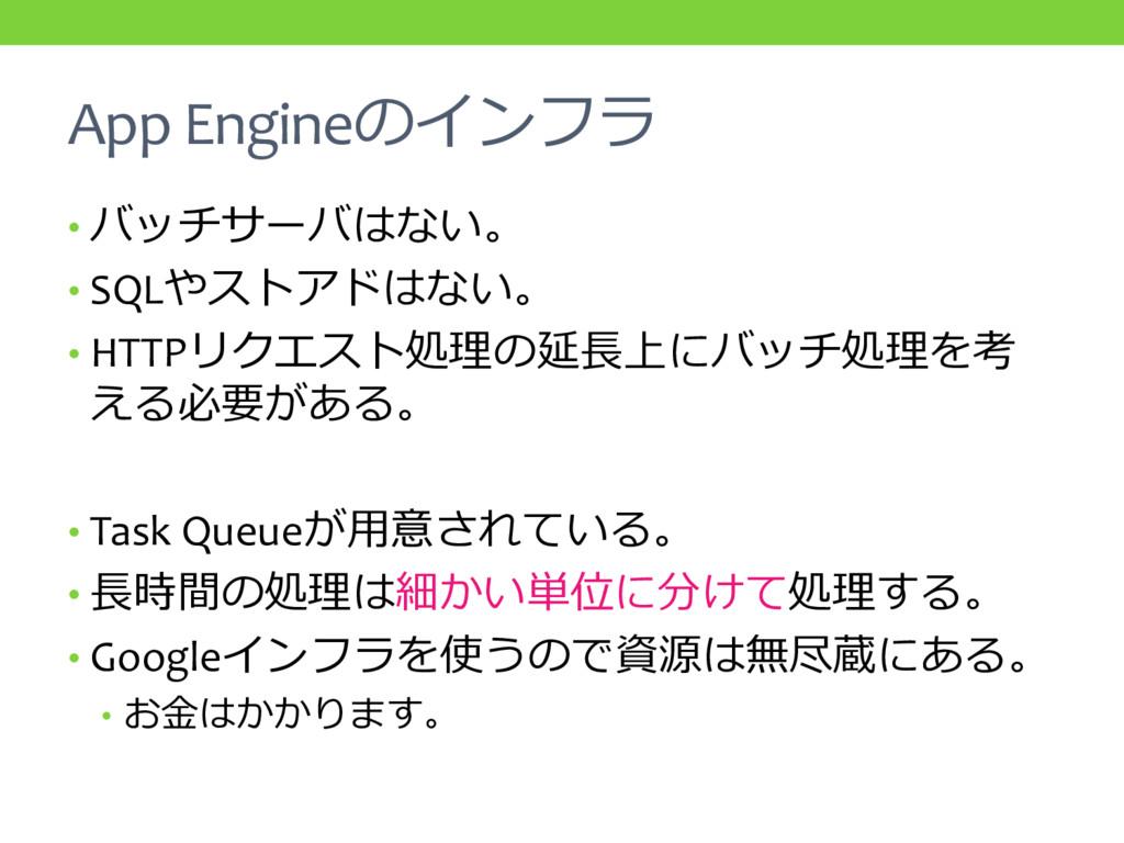 App Engineのインフラ • バッチサーバはない。 • SQLやストアドはない。 • H...
